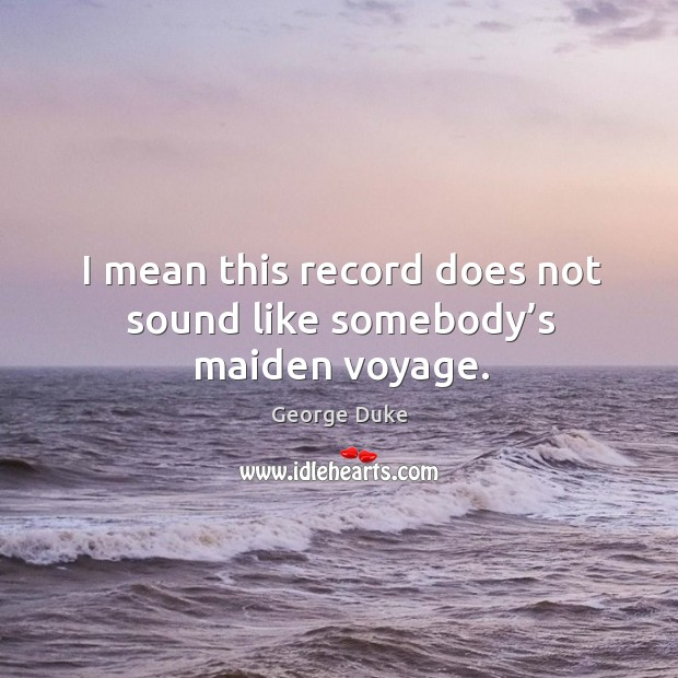 I mean this record does not sound like somebody's maiden voyage. George Duke Picture Quote