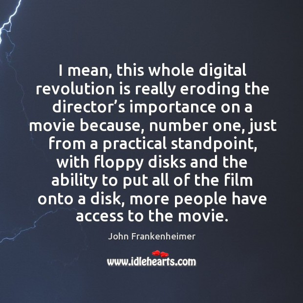 I mean, this whole digital revolution is really eroding the director's importance on a movie because Image