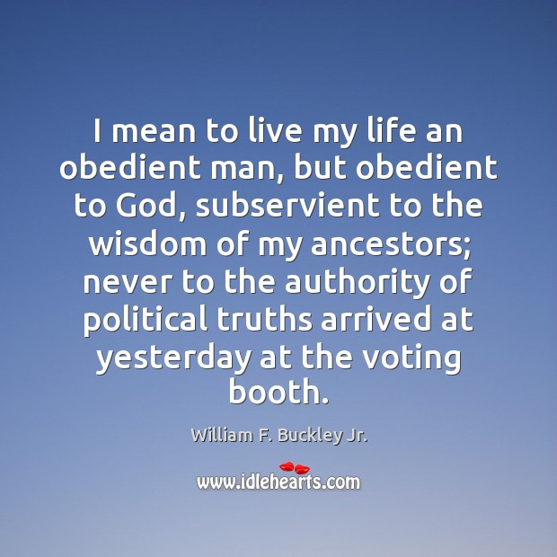 I mean to live my life an obedient man, but obedient to William F. Buckley Jr. Picture Quote