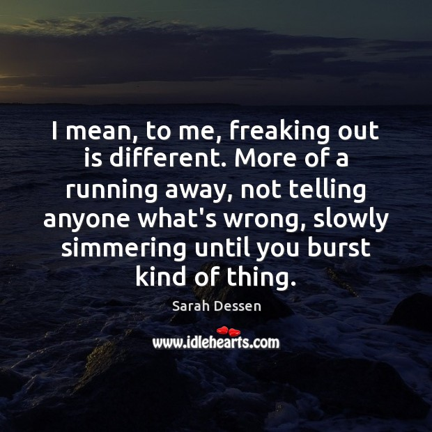 I mean, to me, freaking out is different. More of a running Sarah Dessen Picture Quote
