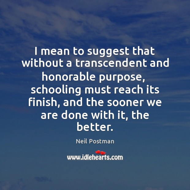 I mean to suggest that without a transcendent and honorable purpose,  schooling Image