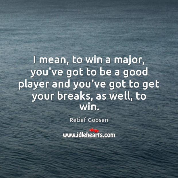 Image, I mean, to win a major, you've got to be a good