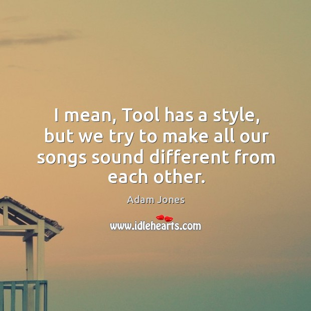 Image, I mean, tool has a style, but we try to make all our songs sound different from each other.