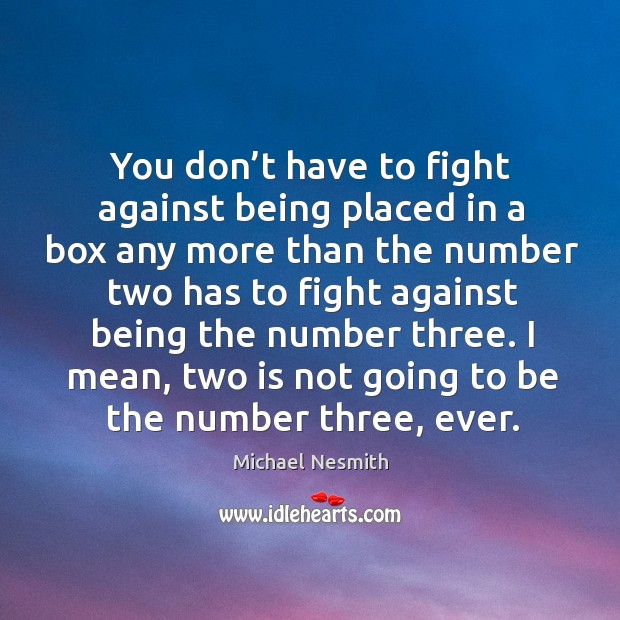 I mean, two is not going to be the number three, ever. Michael Nesmith Picture Quote