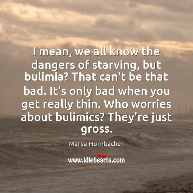 I mean, we all know the dangers of starving, but bulimia? That Marya Hornbacher Picture Quote