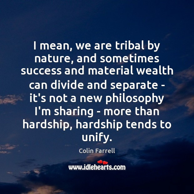 I mean, we are tribal by nature, and sometimes success and material Colin Farrell Picture Quote