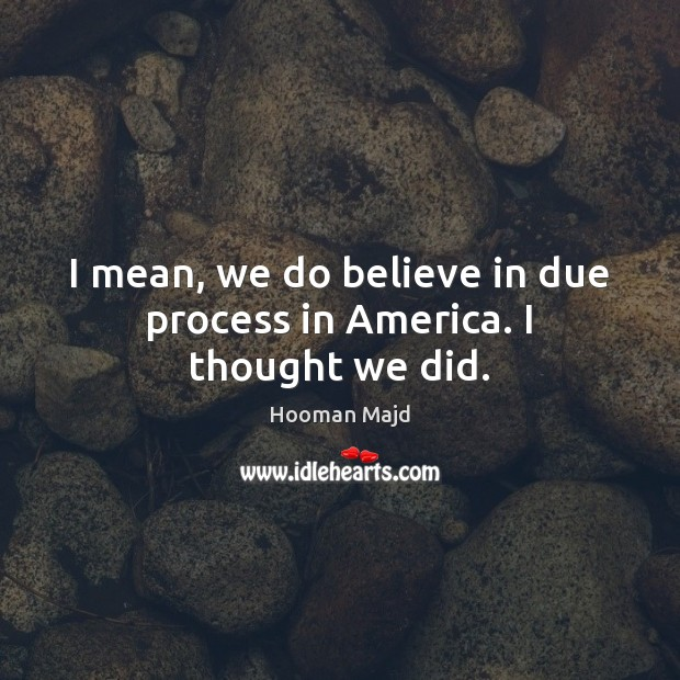 I mean, we do believe in due process in America. I thought we did. Image