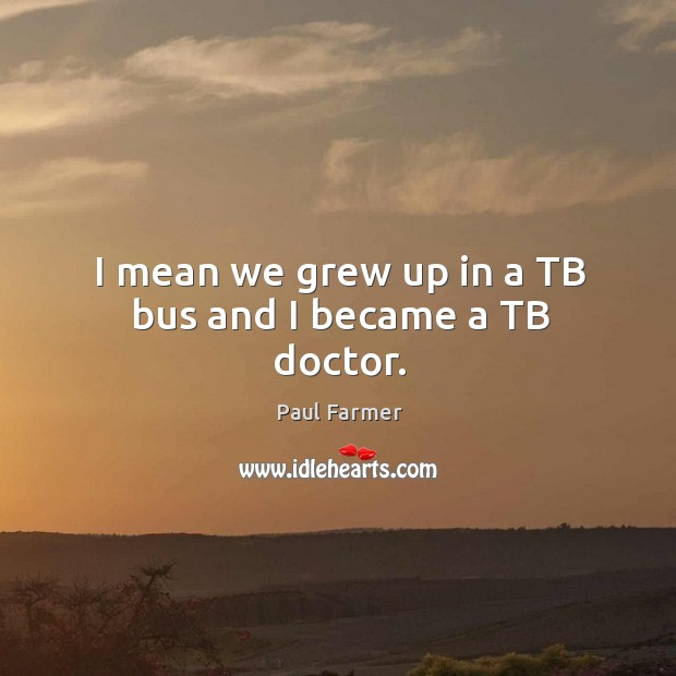 Image, I mean we grew up in a tb bus and I became a tb doctor.
