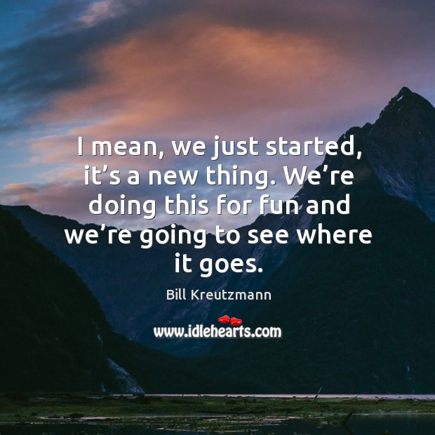 I mean, we just started, it's a new thing. We're doing this for fun and we're going to see where it goes. Bill Kreutzmann Picture Quote