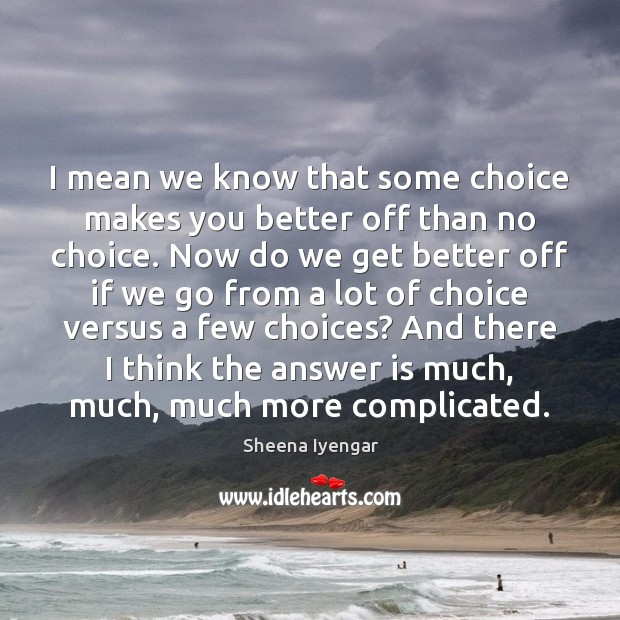 I mean we know that some choice makes you better off than Sheena Iyengar Picture Quote