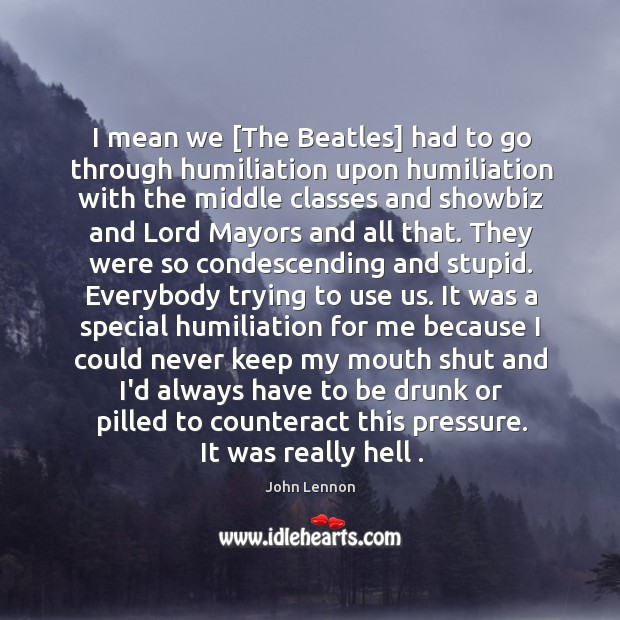 Image, I mean we [The Beatles] had to go through humiliation upon humiliation