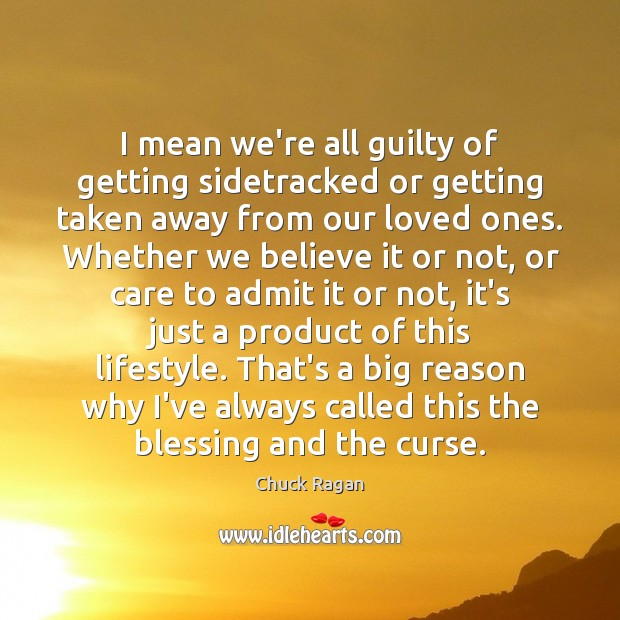 I mean we're all guilty of getting sidetracked or getting taken away Guilty Quotes Image
