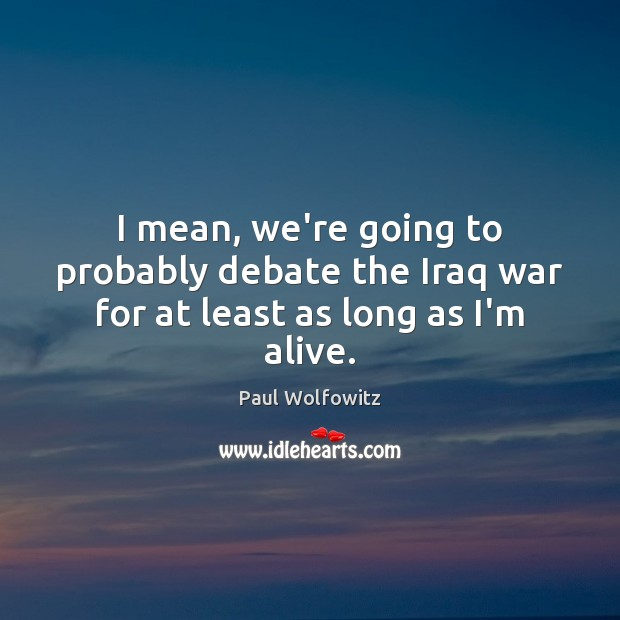 Paul Wolfowitz Picture Quote image saying: I mean, we're going to probably debate the Iraq war for at least as long as I'm alive.