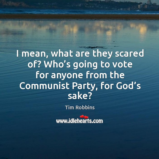 I mean, what are they scared of? who's going to vote for anyone from the communist party, for God's sake? Tim Robbins Picture Quote