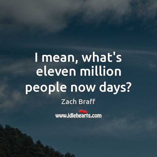 I mean, what's eleven million people now days? Zach Braff Picture Quote