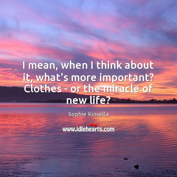 Image, I mean, when I think about it, what's more important? Clothes –