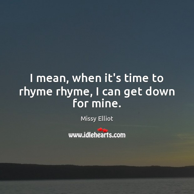 Image, I mean, when it's time to rhyme rhyme, I can get down for mine.