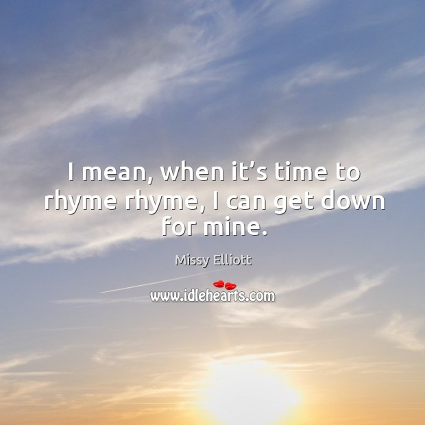 I mean, when it's time to rhyme rhyme, I can get down for mine. Image