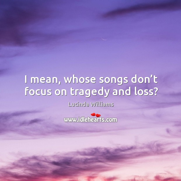I mean, whose songs don't focus on tragedy and loss? Image