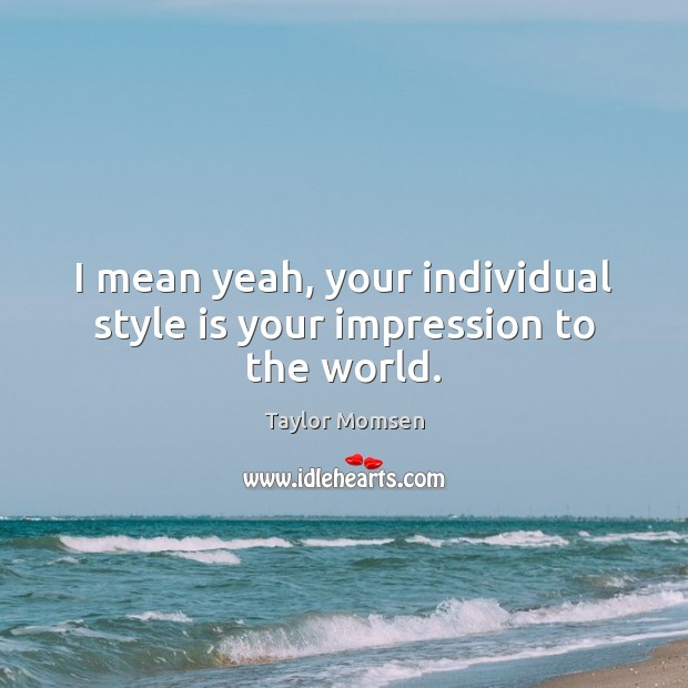 I mean yeah, your individual style is your impression to the world. Image