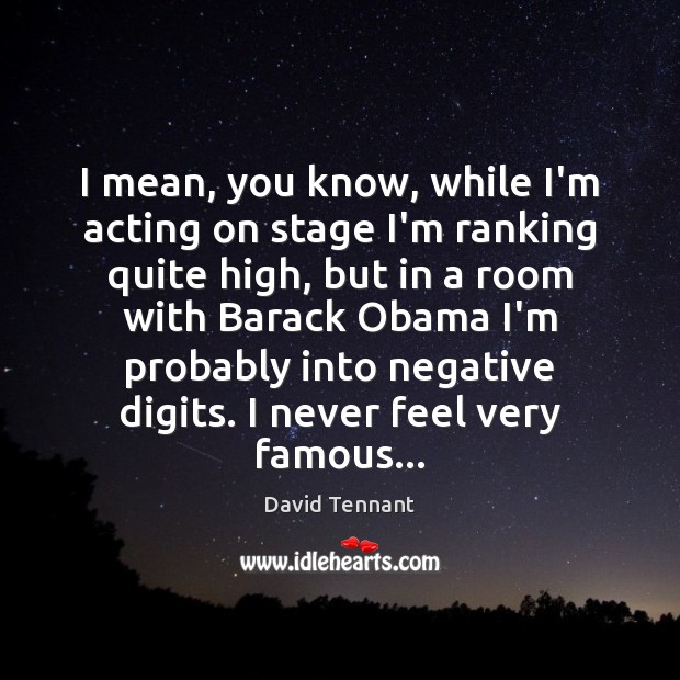 I mean, you know, while I'm acting on stage I'm ranking quite Image