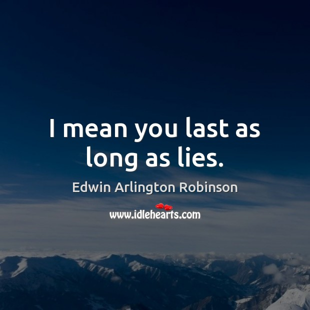 I mean you last as long as lies. Image