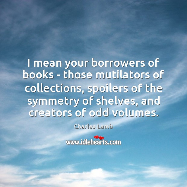 I mean your borrowers of books – those mutilators of collections, spoilers Image