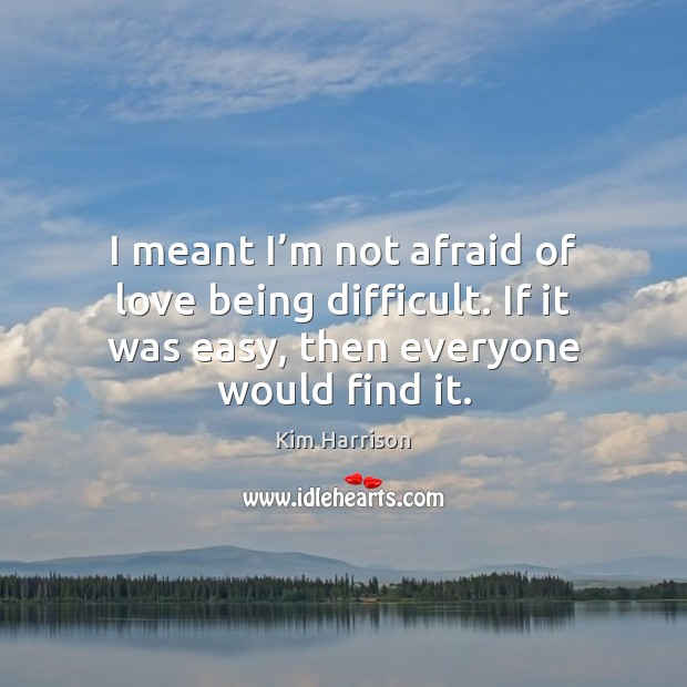 Image, I meant I'm not afraid of love being difficult. If it