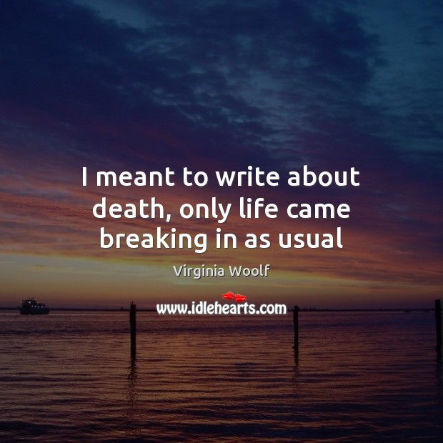 Image, I meant to write about death, only life came breaking in as usual
