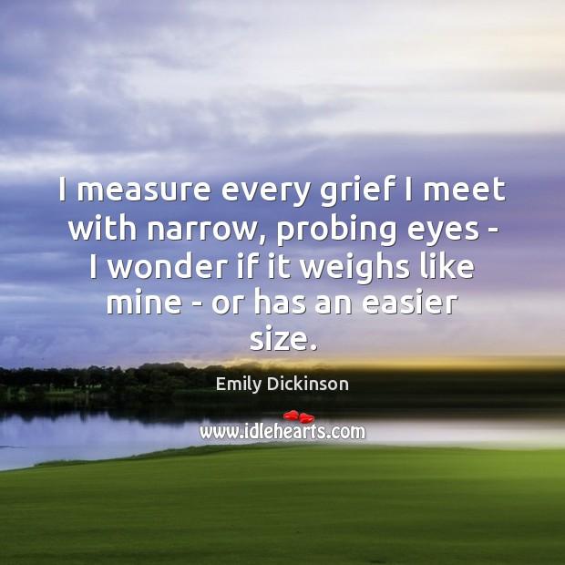 Image, I measure every grief I meet with narrow, probing eyes – I