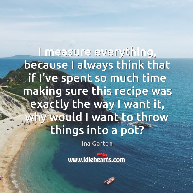 I measure everything, because I always think that if I've spent so much time making sure Ina Garten Picture Quote