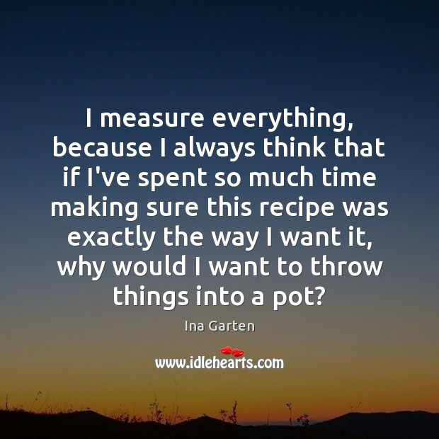 I measure everything, because I always think that if I've spent so Image