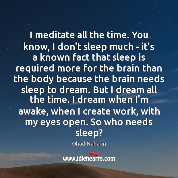 I meditate all the time. You know, I don't sleep much – Image