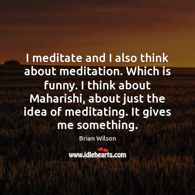 Image, I meditate and I also think about meditation. Which is funny. I