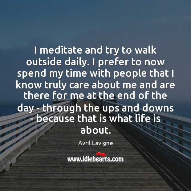 I meditate and try to walk outside daily. I prefer to now Avril Lavigne Picture Quote