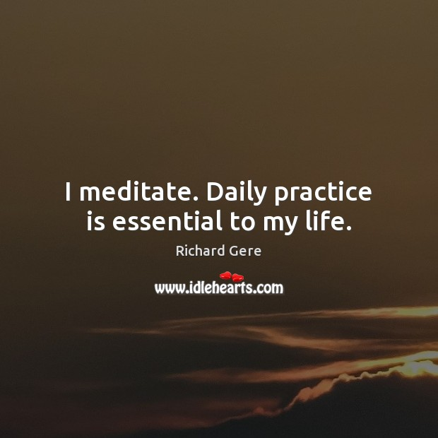 I meditate. Daily practice is essential to my life. Richard Gere Picture Quote