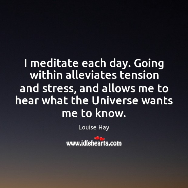 I meditate each day. Going within alleviates tension and stress, and allows Louise Hay Picture Quote