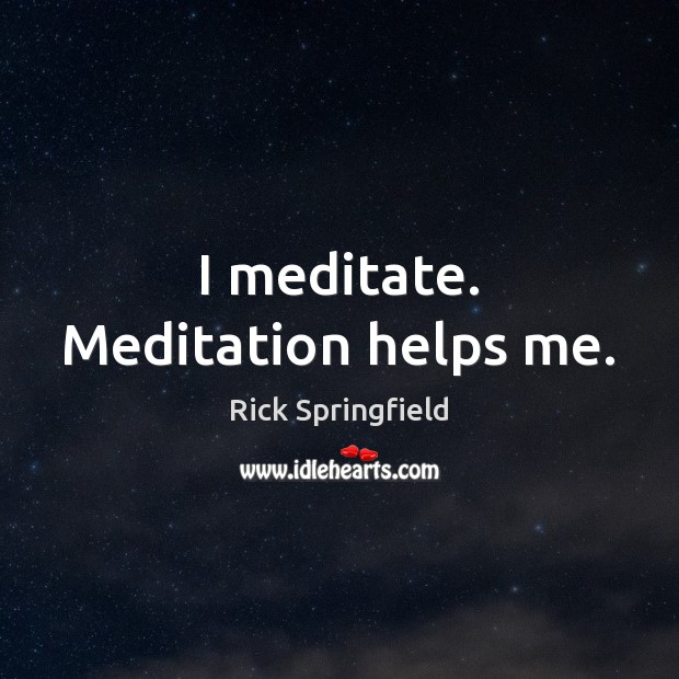 I meditate. Meditation helps me. Rick Springfield Picture Quote