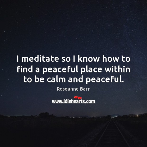 I meditate so I know how to find a peaceful place within to be calm and peaceful. Roseanne Barr Picture Quote