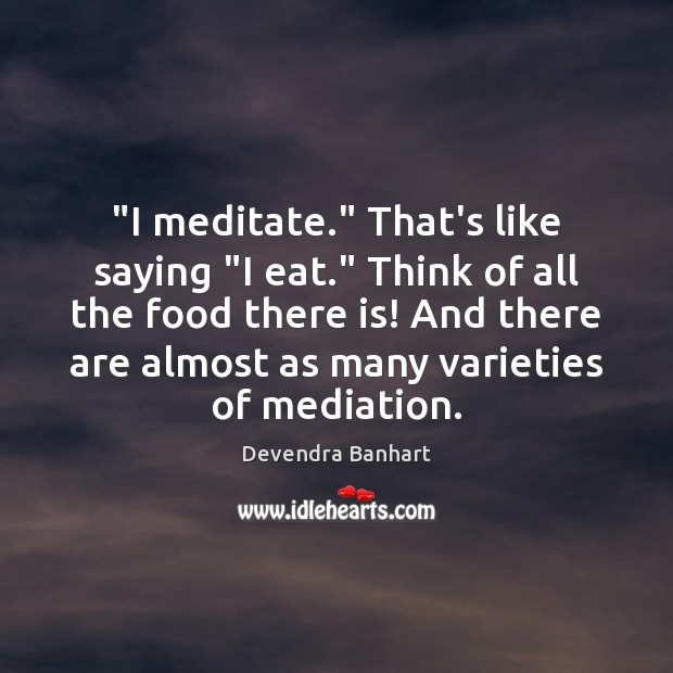 """""""I meditate."""" That's like saying """"I eat."""" Think of all the food Devendra Banhart Picture Quote"""