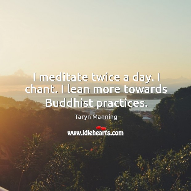 I meditate twice a day. I chant. I lean more towards Buddhist practices. Taryn Manning Picture Quote