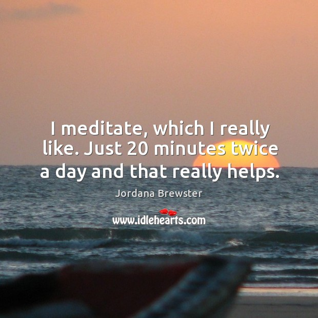 Image, I meditate, which I really like. Just 20 minutes twice a day and that really helps.