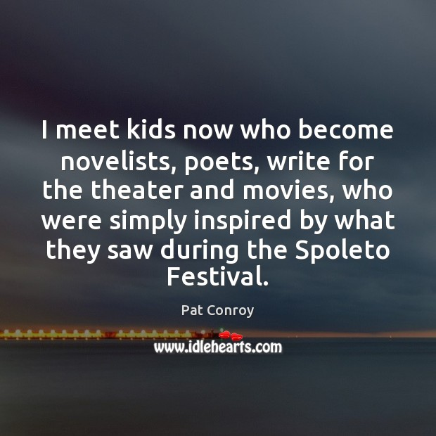 I meet kids now who become novelists, poets, write for the theater Pat Conroy Picture Quote