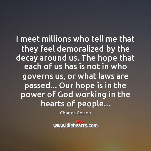 I meet millions who tell me that they feel demoralized by the Charles Colson Picture Quote