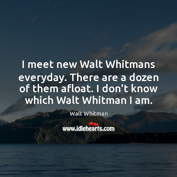 I meet new Walt Whitmans everyday. There are a dozen of them Image