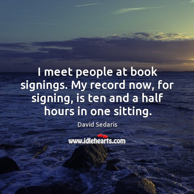 I meet people at book signings. My record now, for signing, is ten and a half hours in one sitting. Image