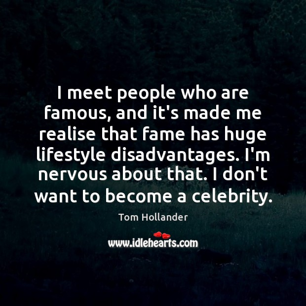 I meet people who are famous, and it's made me realise that Tom Hollander Picture Quote