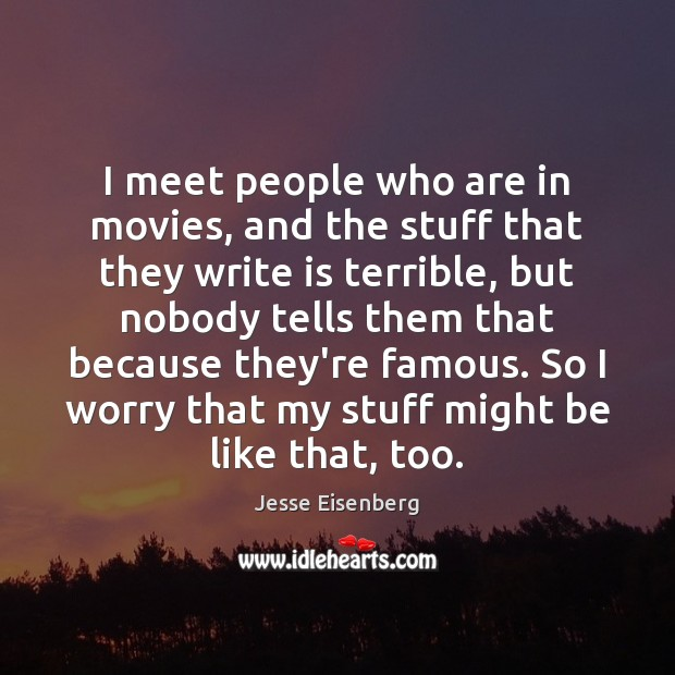 I meet people who are in movies, and the stuff that they Image