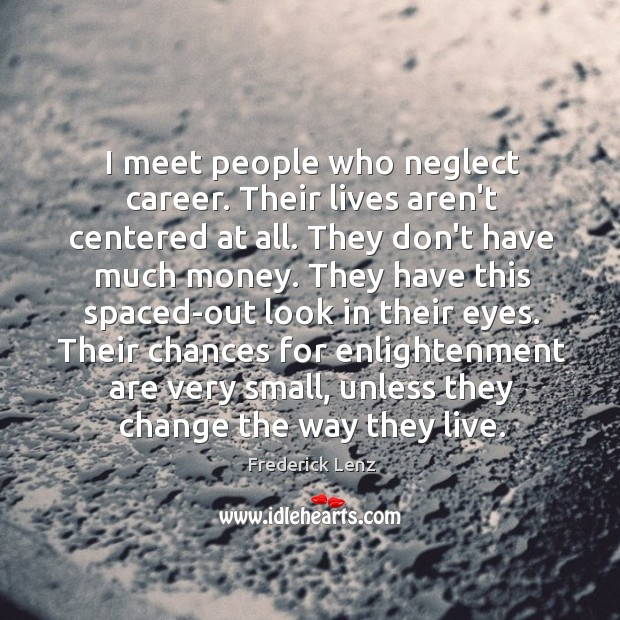 I meet people who neglect career. Their lives aren't centered at all. Image