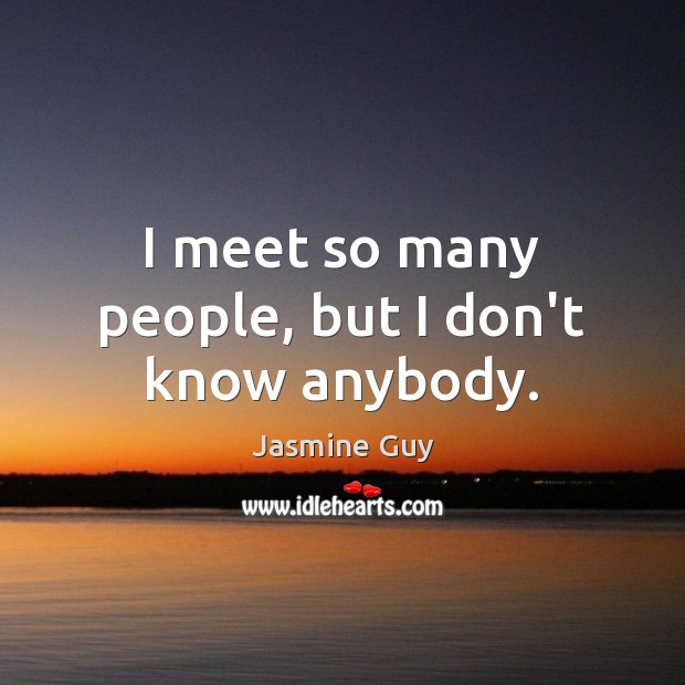 Image, I meet so many people, but I don't know anybody.